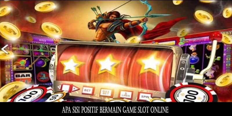 Apa Sisi Positif Bermain Game Slot Online